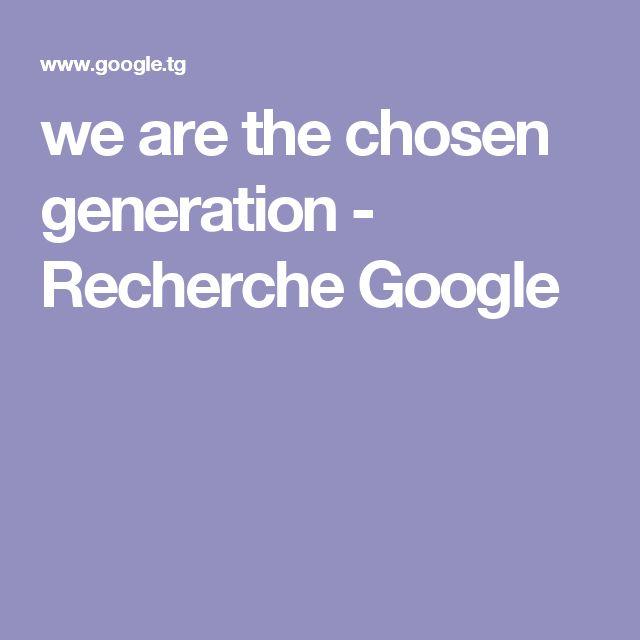 we are the chosen generation - Recherche Google
