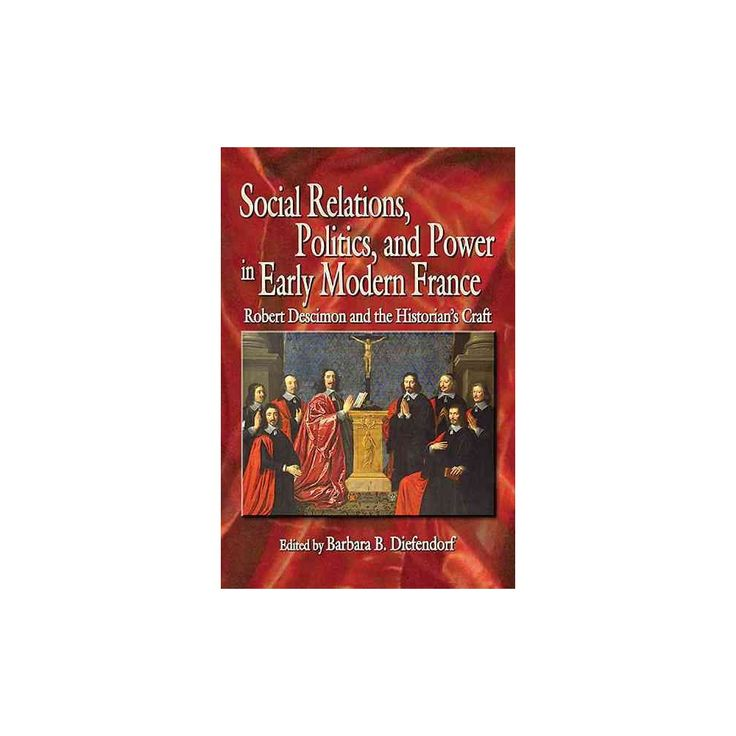 Social Relations, Politics, and Power in Early Modern France : Robert Descimon and the Historian's