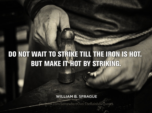 Strike while the iron is hot essay