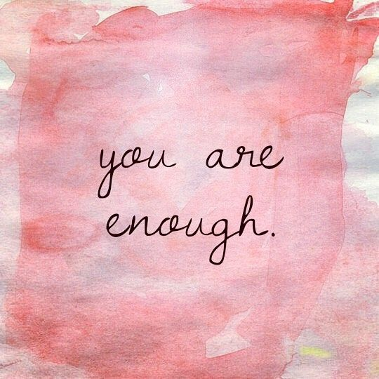 To everyone, not just myself, my friends and family, you are good enough for not just me but life, everyone, everything. Please don't change a thing about you, you are enough.
