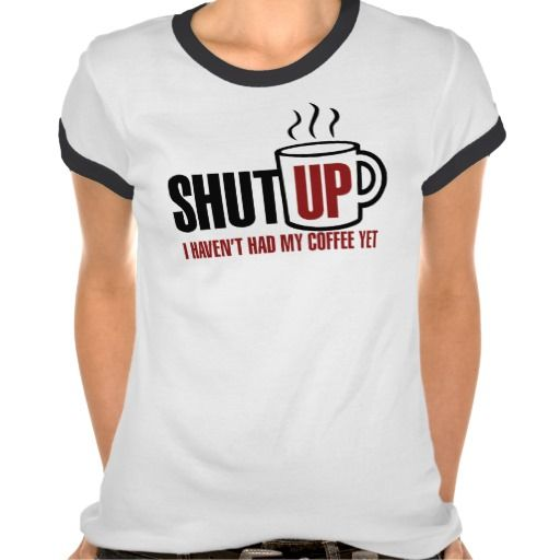 """""""Shut up, I haven't had my coffee yet"""" T-Shirts for all. #zazzle #tshirt #coffee"""