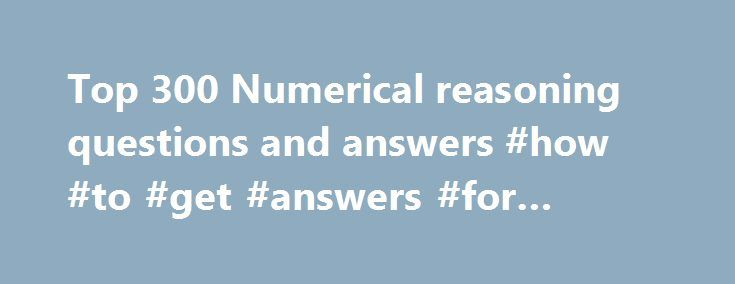 Top 300 Numerical reasoning questions and answers #how #to #get #answers #for #homework http://answer.remmont.com/top-300-numerical-reasoning-questions-and-answers-how-to-get-answers-for-homework/  #mathematical questions and answers # Arithmetic aptitude / Numerical reasoning tests for online practice The numerical reasoning, also known as arithmetical aptitude / reasoning or quantitative reasoning, is one's ability to reason with numbers and important mathematical concepts. A person with a…