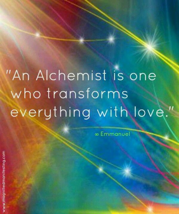 An Alchemist is one who transforms everything with love ~ Emmanuel ...