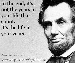 In the end, it's not the years in your life that count.  It's the life in your years. -Abraham Lincoln