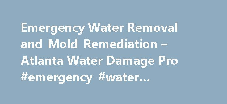 Emergency Water Removal and Mold Remediation – Atlanta Water Damage Pro #emergency #water #removal #atlanta http://massachusetts.remmont.com/emergency-water-removal-and-mold-remediation-atlanta-water-damage-pro-emergency-water-removal-atlanta/  # Emergency Water Removal and Mold Remediation Frustrated by Emergency Water Removal and Mold Remediation? You ll want a reliable water damage restoration service contractor with a great buyer rating. You have to feel at ease while your local…