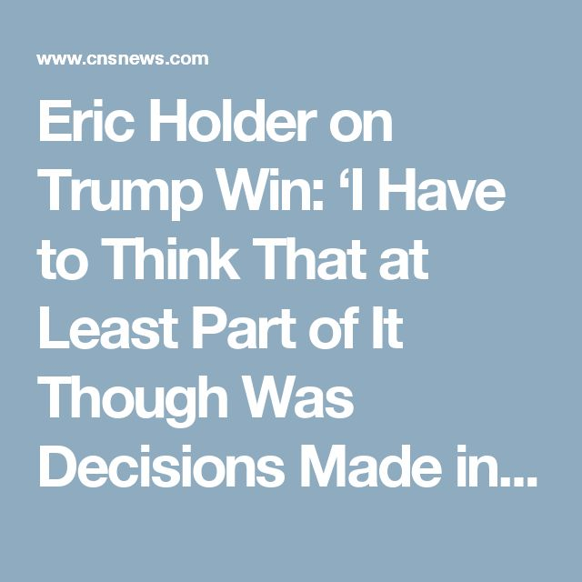 Eric Holder on Trump Win: 'I Have to Think That at Least Part of It Though Was Decisions Made in My Justice Department' Indirectly, yes.  Your decisions were dictated to you by barack hussein obama through loretta lynch, who was one of your advisers.