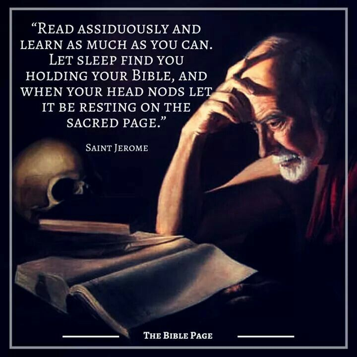 """Read assiduously and learn as much as you can. Let sleep find you holding your bible, and when your head nods let it be resting on the sacred page."" - St. Jerome"