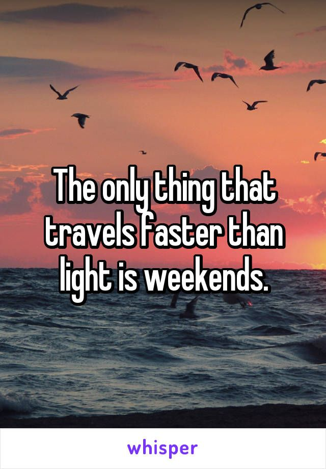 The only thing that travels faster than light is weekends.