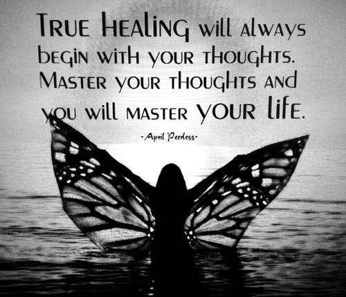 True healing will always begin with your thoughts. Master your thoughts and you will master your life.