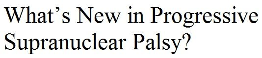 What's New in Progressive Supranuclear Palsy? by Tim Rittman January/February 2012