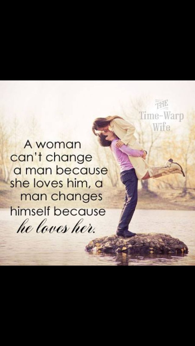 A woman cant change a man. | Quotes, Love her