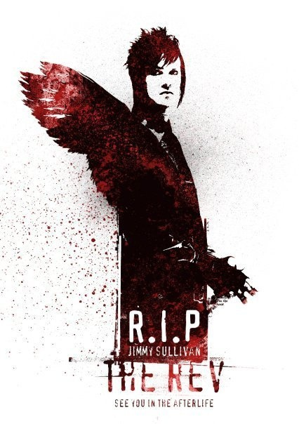 "December 28, 2009 the world lost an incredible drummer and the band lost a brother. James Owen Sullivan aka The Reverend Tholomew Plague or  The Rev for short. I listened to A7x's new song ""Hail to the King"" and although it's a very badass song, it's not the same because Jimmy isn't with us anymore. He'll always be in our hearts though, which will have to be enough. R.I.P. Jimmy"