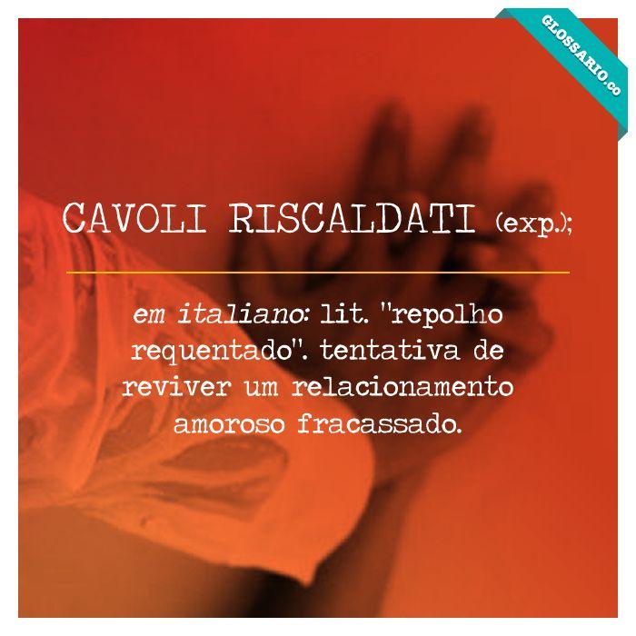 """CAVOLI RISCALDATI (exp.); em italiano: lit. """"repolho requentado"""". tentativa de reviver um relacionamento amoroso fracassado."""