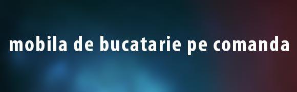 Mobila de bucatarie pe comanda www.blaturidebucatarie.ro