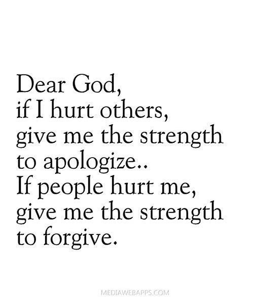 Dear God if I hurt others, give me the strength to apologize. If people hurt me, give me the strength to forgive.