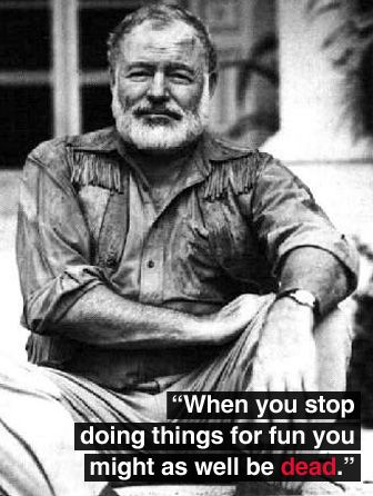 """""""When you stop doing things for fun you might as well be dead.""""  --Ernest Hemingway"""