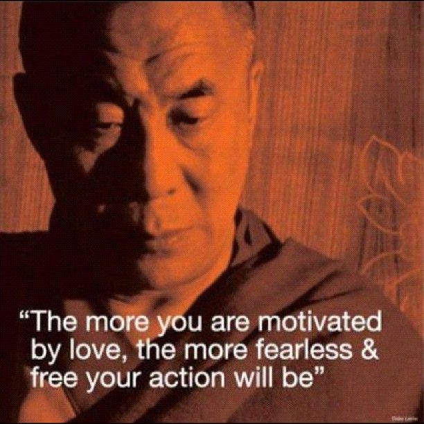 """The more you are motivated by love, the more fearless and free your action will be"" ~ Dalai Lama"