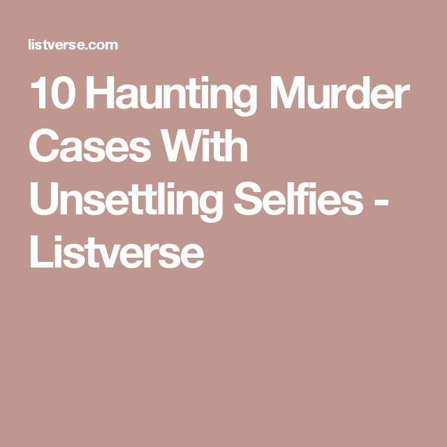 10 Haunting Murder Cases With Unsettling Selfies - Listverse
