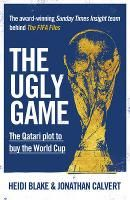 The Ugly Game: The Qatari Plot to Buy the World Cup - Heidi Blake,  Jonathan Calvert.  When the tiny desert state of Qatar won the rights to host the 2022 World Cup, the news was greeted with shock and disbelief. How had a country with almost no football infrastructure or tradition, a high terror risk and searing summer temperatures of 50C beaten more established countries with stronger bids?
