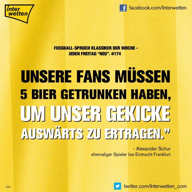 """Fußball-Spruch Klassiker der Woche. #174. """"Unsere Fans müssen fünf Bier getrunken haben, um unser Gekicke auswärts zu ertragen."""" Alexander Schur, ehemaliger Spieler bei Eintracht Frankfurt"""