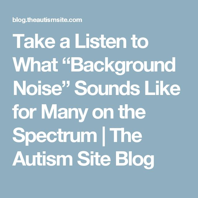 """Take a Listen to What """"Background Noise"""" Sounds Like for Many on the Spectrum 