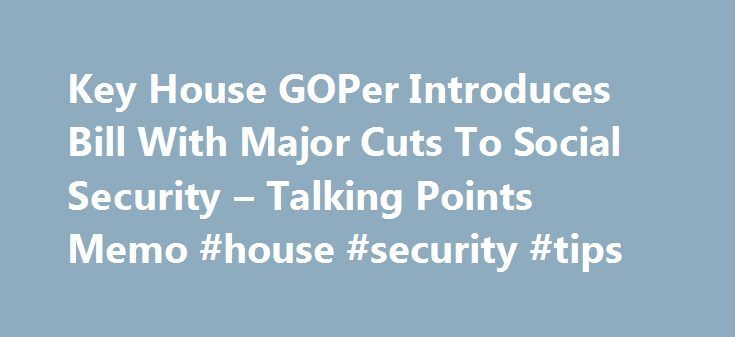 Key House GOPer Introduces Bill With Major Cuts To Social Security – Talking Points Memo #house #security #tips http://eritrea.remmont.com/key-house-goper-introduces-bill-with-major-cuts-to-social-security-talking-points-memo-house-security-tips/  # Key House GOPer Introduces Bill With Major Cuts To Social Security A key House Republican on the issue of Social Security introduced a bill Thursday that would impose major cuts to the program. The bill, the Social Security Reform Act of 2016…