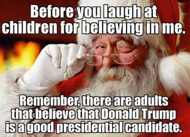 Before you laugh at children for believing in Santa, remember there are adults that believe Donald Trump is a good presidential candidate.