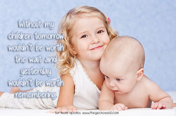 Without my children tomorrow wouldn't be worth the wait and yesterday wouldn't be worth remembering.  #baby #children #quotes #remembering #tomorrow #wait #without #worth #yesterday  ©2016 The Gecko Said – Beautiful Quotes