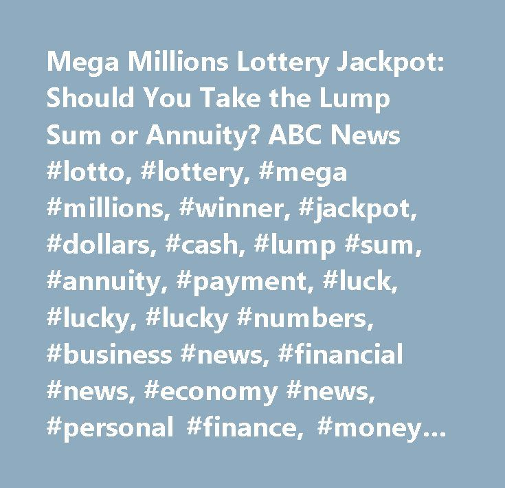 Mega Millions Lottery Jackpot: Should You Take the Lump Sum or Annuity? ABC News #lotto, #lottery, #mega #millions, #winner, #jackpot, #dollars, #cash, #lump #sum, #annuity, #payment, #luck, #lucky, #lucky #numbers, #business #news, #financial #news, #economy #news, #personal #finance, #money #news http://michigan.nef2.com/mega-millions-lottery-jackpot-should-you-take-the-lump-sum-or-annuity-abc-news-lotto-lottery-mega-millions-winner-jackpot-dollars-cash-lump-sum-annuity-payment-luck-lucky…