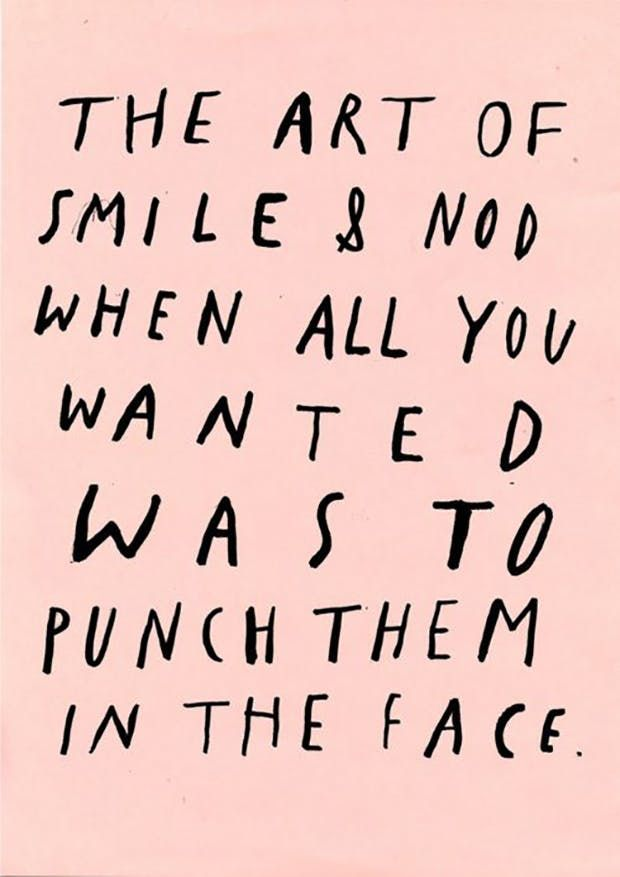"""""""The art of smile & nod when all you wanted was to punch them in the face."""""""