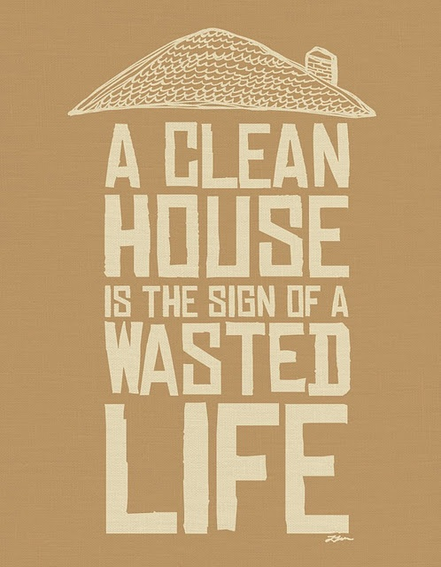 I think not...my life is nothing but wasted and my family and I thoroughly enjoy having a clean house! :)