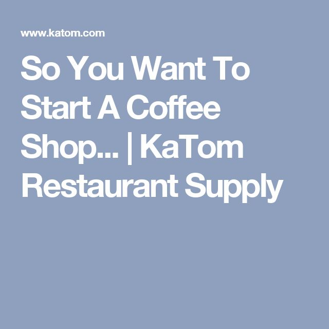 So You Want To Start A Coffee Shop... | KaTom Restaurant Supply