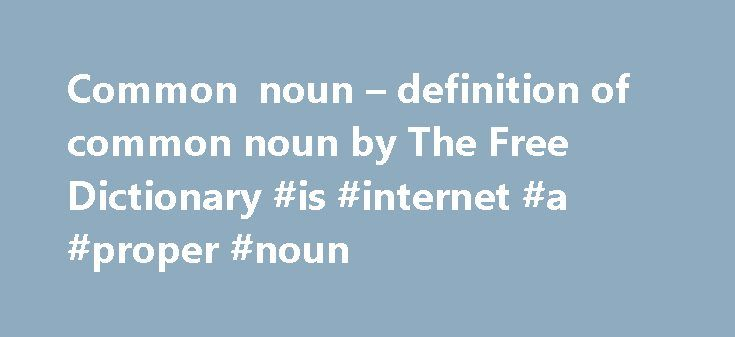 Common noun – definition of common noun by The Free Dictionary #is #internet #a #proper #noun http://michigan.nef2.com/common-noun-definition-of-common-noun-by-the-free-dictionary-is-internet-a-proper-noun/  # common noun common nouns vs. proper nouns Nouns fall into one of two broad categories: common nouns and proper nouns . All nouns serve to name a person, place, or thing. Those that identify general people, places, or things are called common nouns they name that which is common among…