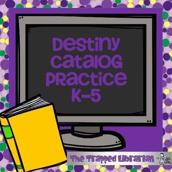 Destiny Library Catalog Practice for Grades K - 5If your library uses Folletts Destiny Library Catalog, then this unit from The Trapped Librarian will help you guide your Kindergarten through 5th grade students in practicing their skills accessing books and other materials in your library system.