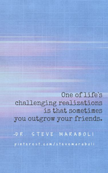 One of life's challenging realizations is that sometimes you outgrow your friends.-Steve Maraboli