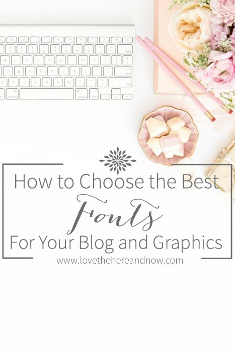 How to Choose the Best Fonts for Your Blog and Graphics www.lovethehereandnow.com