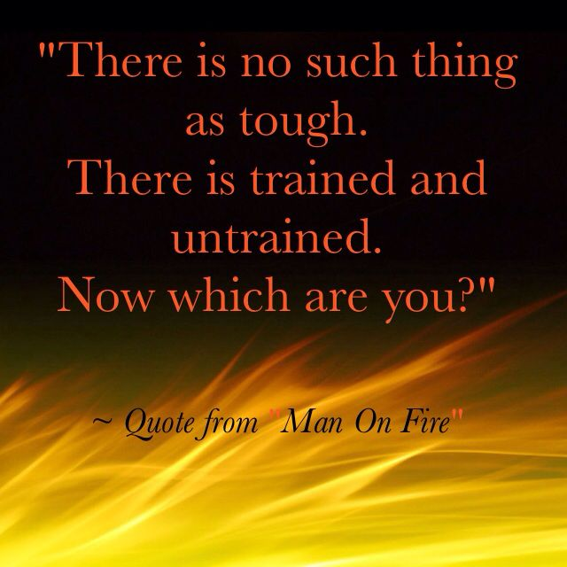 """When you are held to the fire: """"There is no such thing as tough. There is trained and untrained. Now which are you?"""" ~ Denzel Washington as the character, """"Creasy"""" in the 2004 movie, """"Man On Fire"""""""