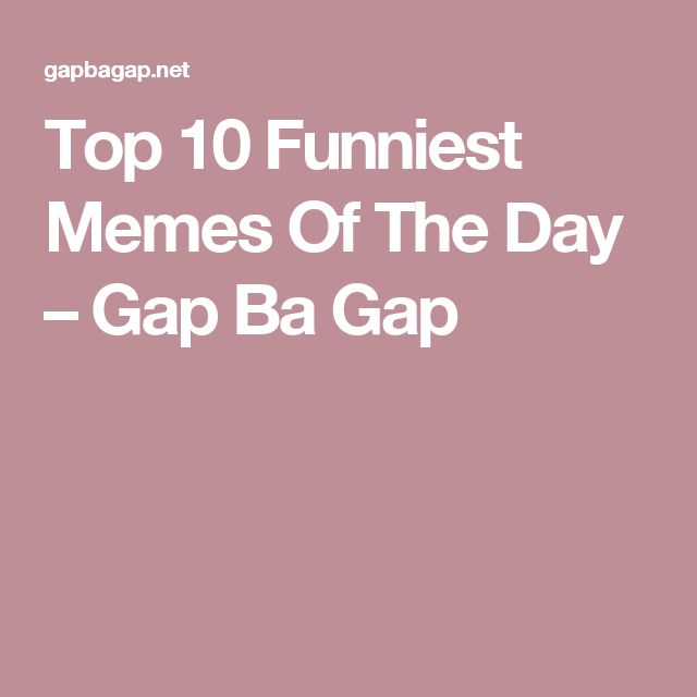 Top 10 Funniest Memes Of The Day – Gap Ba Gap