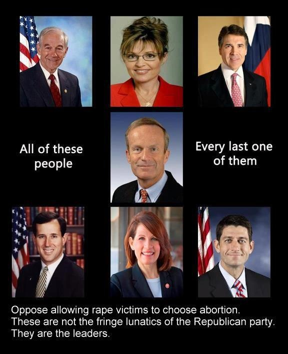 All of these people oppose allowing rape victims to choose abortion. These are not the fringe lunatics of the Republican party. They are the leaders. They are THE FAR WRONG. And I'd be willing to bet if their wives, daughters or sisters were raped & got pregnant, especially by a person of color or Muslim, they'd find a nice, expensive private doctor to take care of it for them.
