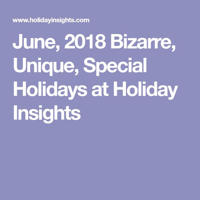 June, 2018 Bizarre, Unique, Special Holidays at Holiday Insights