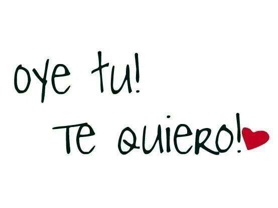 Oye tu! Te quiero!