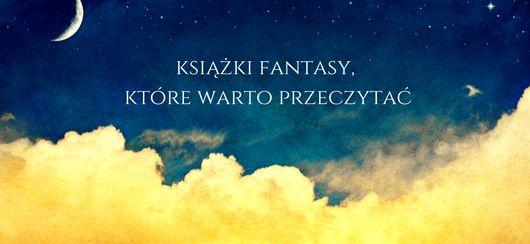 Książki fantasy, które warto przeczytać. Zapraszamy do lektury naszej listy najlepszych książek fantasy, po które po prostu wypada sięgnąć. :)
