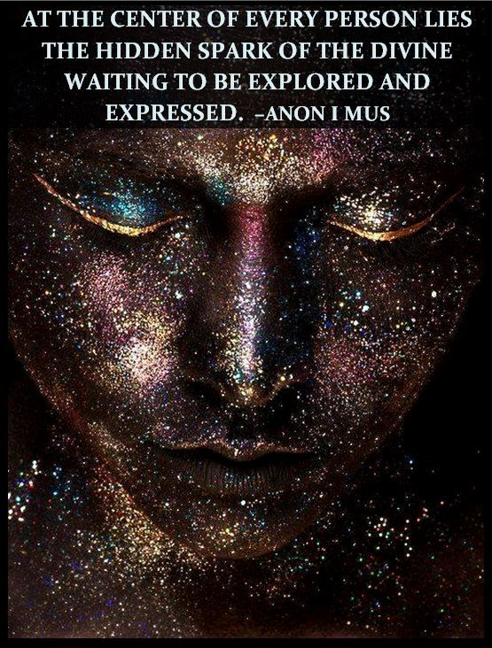 At the center of every person lies the hidden spark of the divine waiting to be explored and expressed. Anon I MUS