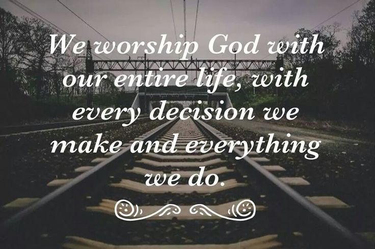 We worship God with our entire life, with every decision we make and everything we do.