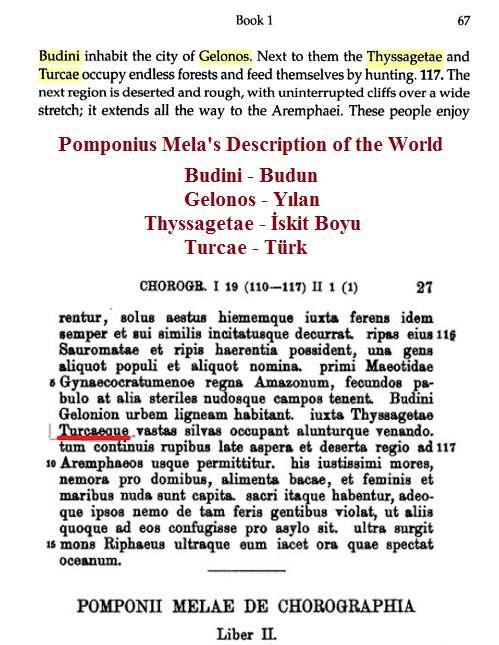 Romalı coğrafyacı Pomponius Mela'nın MS 43'te yazdığı kitaptan:  * Budini - Budun * Gelonos - Gelon - Jelon - Yılan * Thyssagetae - Tissaget (Massagetae) İskit/Saka Boylarından, bugün için Başkurtların atalarından... * Turcae - Türk.  Roman geographer Pomponius Mela, who wrote around AD 43...