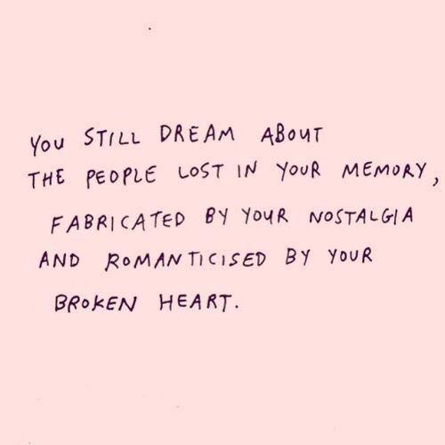 You still dream about the people lost in your memory, fabricated by your nostalgia and romanticised by your broken heart.