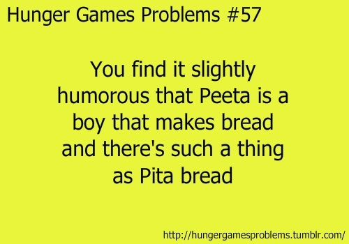 My mom asked me why his me was peeta and I said he is a baker and pita is a bread she said oooohhhh