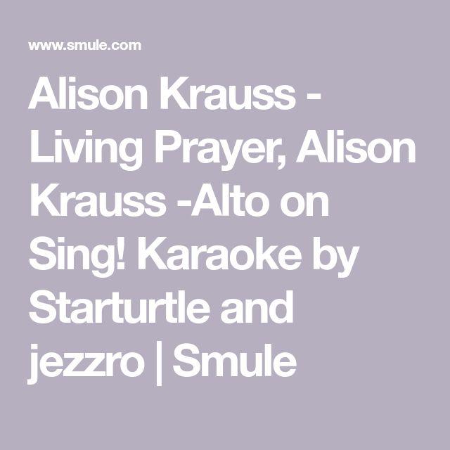 Alison Krauss - Living Prayer, Alison Krauss -Alto on Sing! Karaoke by Starturtle and jezzro | Smule