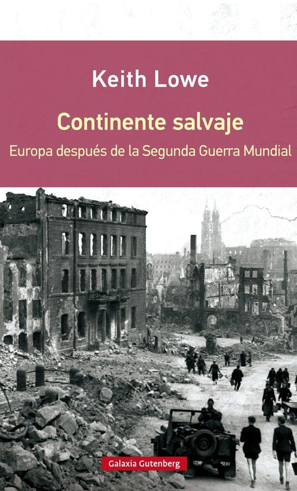 Continente salvaje : Europa después de la Segunda Guerra Mundial / Keith Lowe.    2ª ed.     Galaxia Gutenberg, 2015
