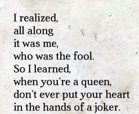 I realized, all along it was me, who was the fool. So I learned, when you're a queen, don't ever put your heart in the hands of a joker.
